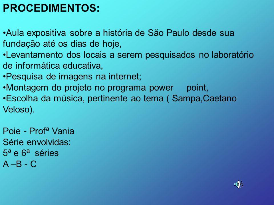 PROCEDIMENTOS: Aula expositiva sobre a história de São Paulo desde sua fundação até os dias de hoje, Levantamento dos locais a serem pesquisados no laboratório de informática educativa, Pesquisa de imagens na internet; Montagem do projeto no programa power point, Escolha da música, pertinente ao tema ( Sampa,Caetano Veloso).