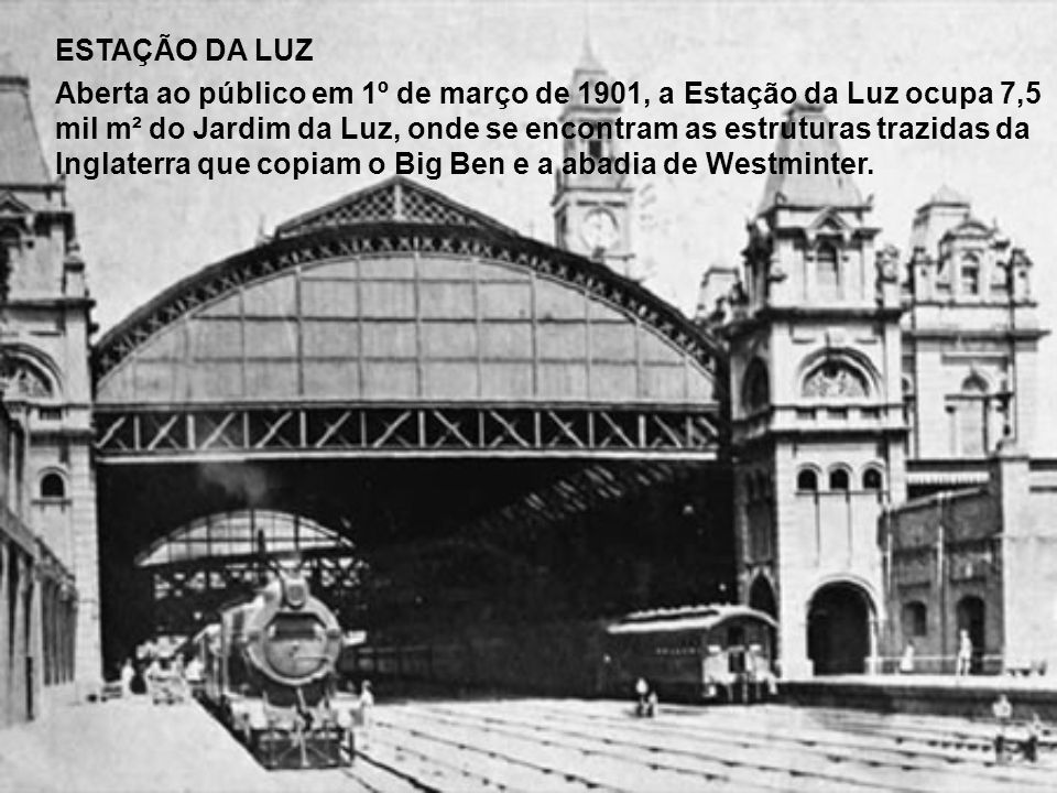 ESTAÇÃO DA LUZ Aberta ao público em 1º de março de 1901, a Estação da Luz ocupa 7,5 mil m² do Jardim da Luz, onde se encontram as estruturas trazidas da Inglaterra que copiam o Big Ben e a abadia de Westminter.