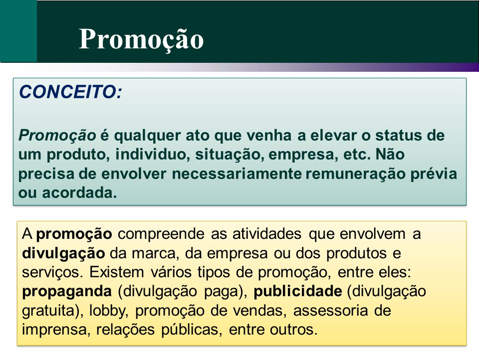 Promoção CONCEITO: Promoção é qualquer ato que venha a elevar o status de um produto, individuo, situação, empresa, etc. Não precisa de envolver neces