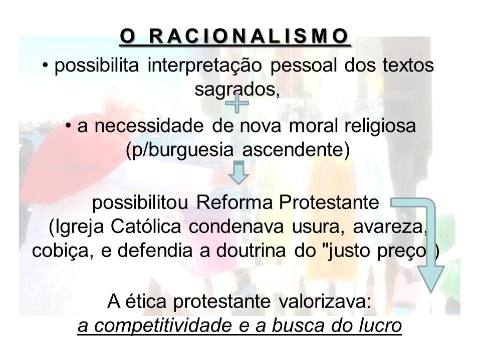 O RACIONALISMO possibilita interpretação pessoal dos textos sagrados, a necessidade de nova moral religiosa (p/burguesia ascendente) possibilitou Refo