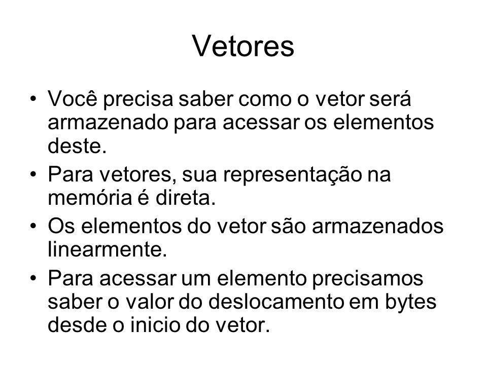 Vetores Você precisa saber como o vetor será armazenado para acessar os elementos deste. Para vetores, sua representação na memória é direta. Os eleme