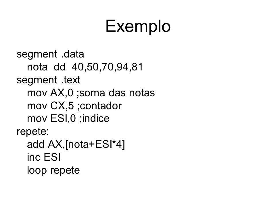 Exemplo segment.data nota dd 40,50,70,94,81 segment.text mov AX,0 ;soma das notas mov CX,5 ;contador mov ESI,0 ;indice repete: add AX,[nota+ESI*4] inc