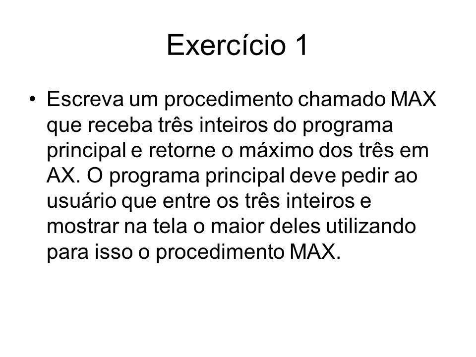 Exercício 1 Escreva um procedimento chamado MAX que receba três inteiros do programa principal e retorne o máximo dos três em AX. O programa principal