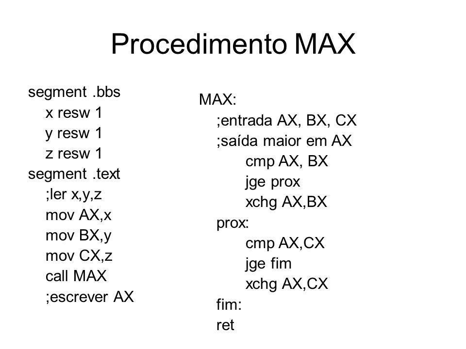 Procedimento MAX segment.bbs x resw 1 y resw 1 z resw 1 segment.text ;ler x,y,z mov AX,x mov BX,y mov CX,z call MAX ;escrever AX MAX: ;entrada AX, BX,