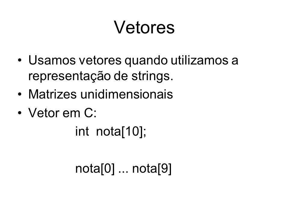 Vetores Usamos vetores quando utilizamos a representação de strings. Matrizes unidimensionais Vetor em C: int nota[10]; nota[0]... nota[9]