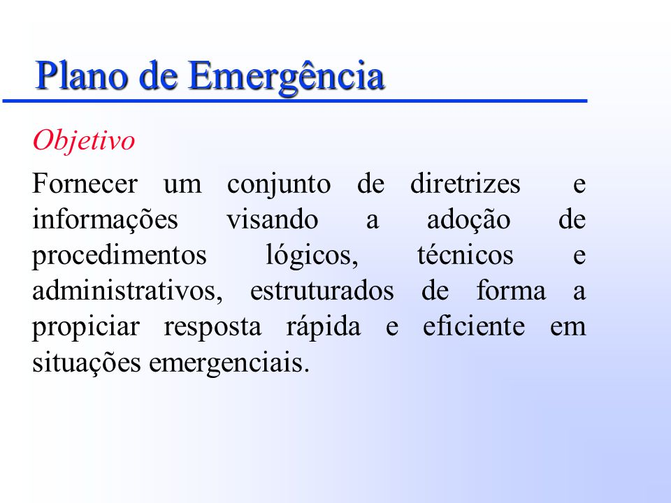 Plano de Emergência Objetivo Fornecer um conjunto de diretrizes e informações visando a adoção de procedimentos lógicos, técnicos e administrativos, e