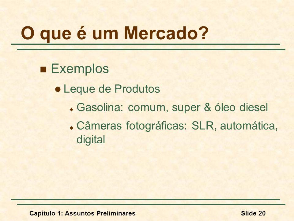Capítulo 1: Assuntos PreliminaresSlide 20 O que é um Mercado? Exemplos Leque de Produtos Gasolina: comum, super & óleo diesel Câmeras fotográficas: SL