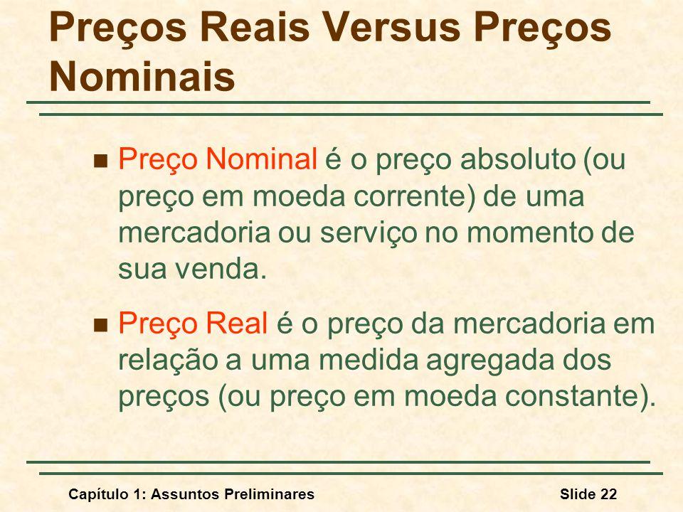 Capítulo 1: Assuntos PreliminaresSlide 22 Preços Reais Versus Preços Nominais Preço Nominal é o preço absoluto (ou preço em moeda corrente) de uma mer