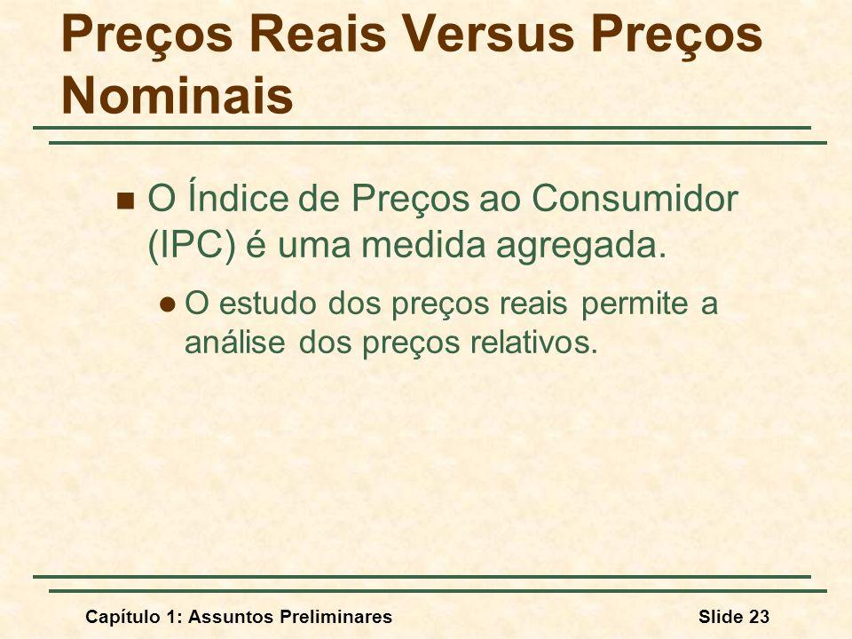 Capítulo 1: Assuntos PreliminaresSlide 23 Preços Reais Versus Preços Nominais O Índice de Preços ao Consumidor (IPC) é uma medida agregada. O estudo d