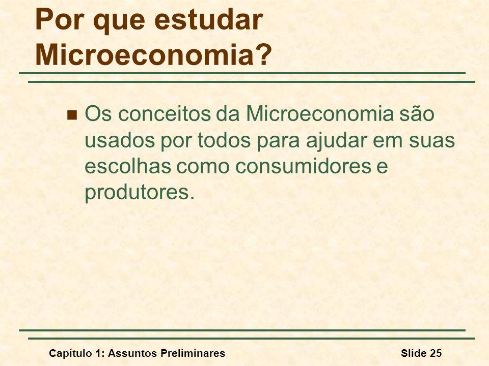 Capítulo 1: Assuntos PreliminaresSlide 25 Por que estudar Microeconomia? Os conceitos da Microeconomia são usados por todos para ajudar em suas escolh