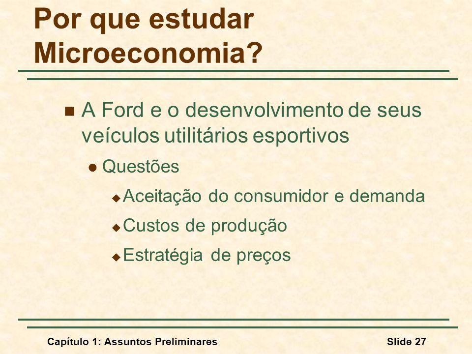 Capítulo 1: Assuntos PreliminaresSlide 27 Por que estudar Microeconomia? A Ford e o desenvolvimento de seus veículos utilitários esportivos Questões A