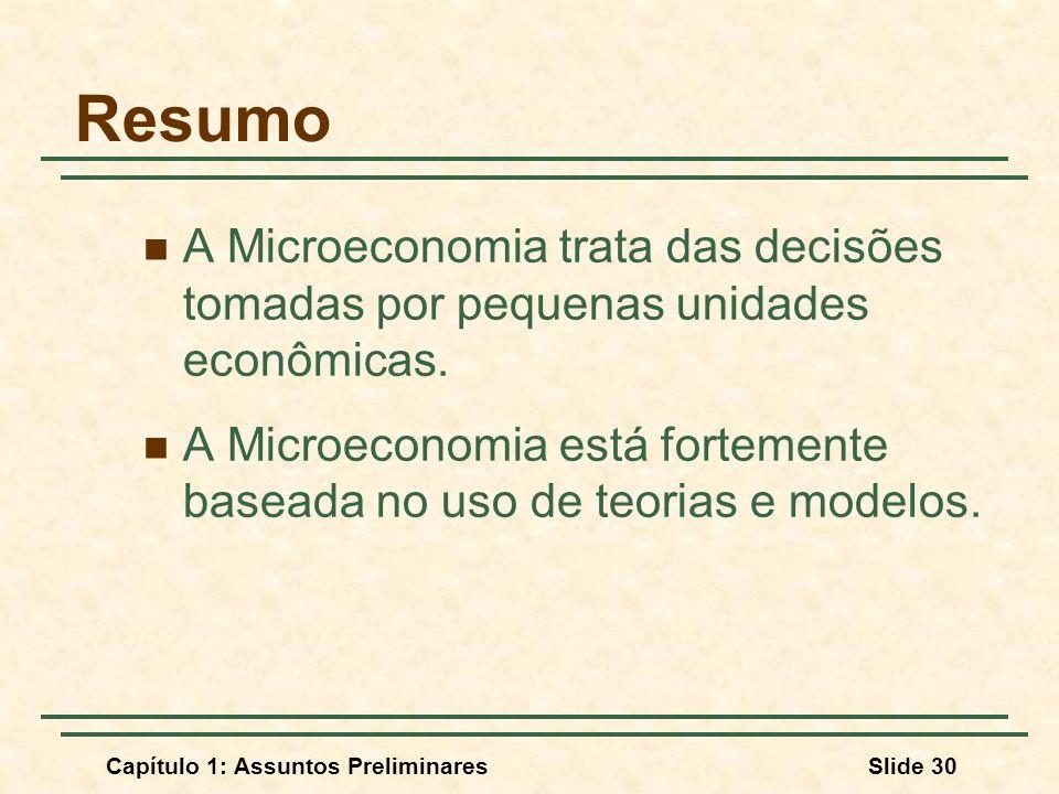Capítulo 1: Assuntos PreliminaresSlide 30 Resumo A Microeconomia trata das decisões tomadas por pequenas unidades econômicas. A Microeconomia está for