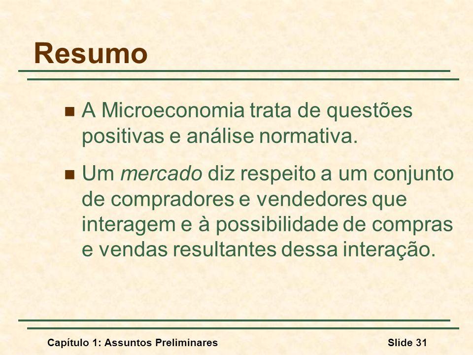 Capítulo 1: Assuntos PreliminaresSlide 31 Resumo A Microeconomia trata de questões positivas e análise normativa. Um mercado diz respeito a um conjunt