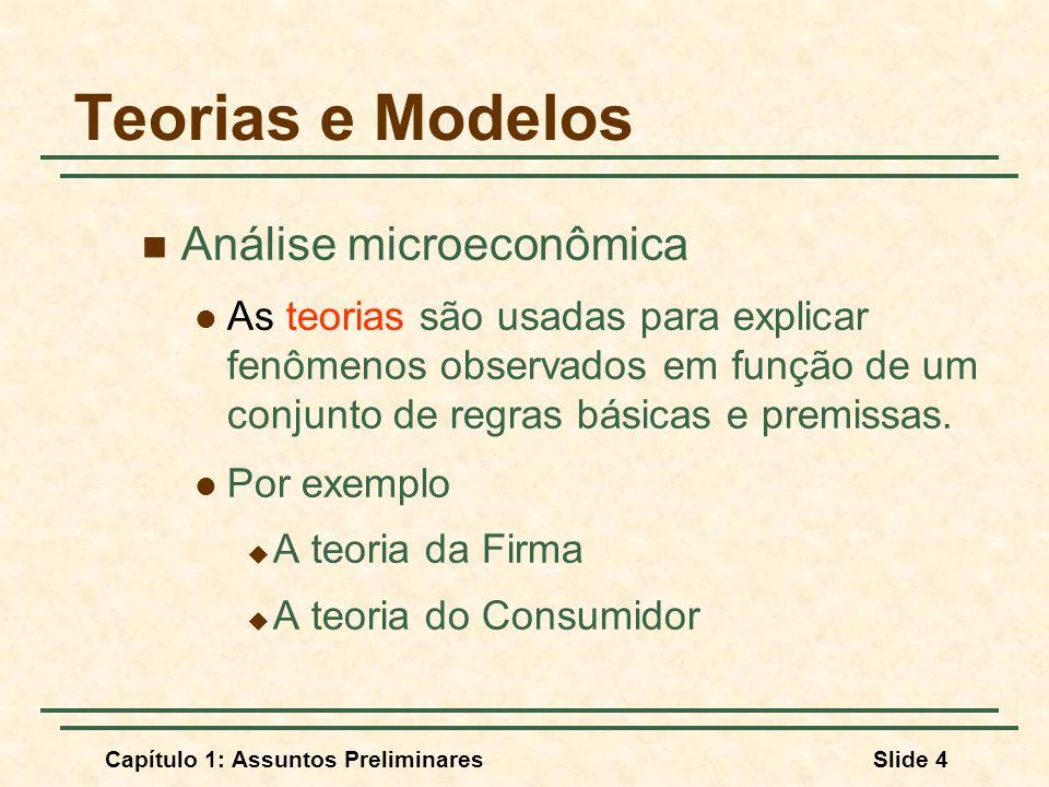 Capítulo 1: Assuntos PreliminaresSlide 5 Teorias e Modelos Análise Microeconômica Modelos: representação matemática de uma teoria usada para fazer previsões.