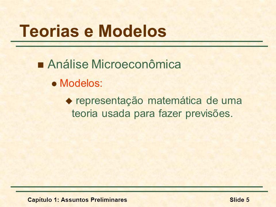 Capítulo 1: Assuntos PreliminaresSlide 5 Teorias e Modelos Análise Microeconômica Modelos: representação matemática de uma teoria usada para fazer pre