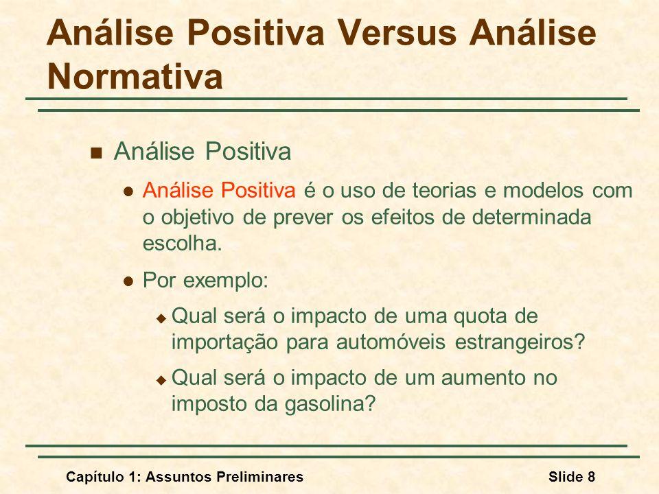 Capítulo 1: Assuntos PreliminaresSlide 8 Análise Positiva Versus Análise Normativa Análise Positiva Análise Positiva é o uso de teorias e modelos com