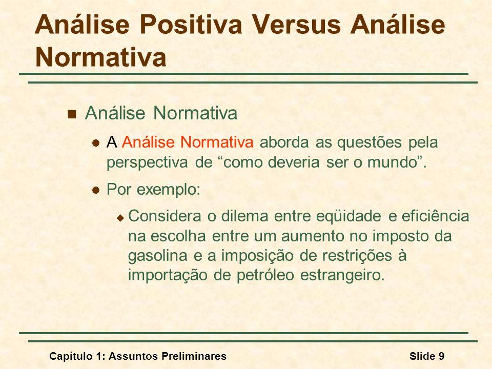Capítulo 1: Assuntos PreliminaresSlide 9 Análise Positiva Versus Análise Normativa Análise Normativa A Análise Normativa aborda as questões pela persp