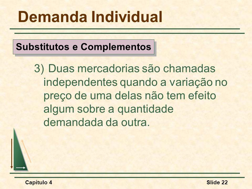 Capítulo 4Slide 22 Demanda Individual 3) Duas mercadorias são chamadas independentes quando a variação no preço de uma delas não tem efeito algum sobr