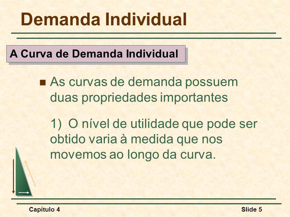 Capítulo 4Slide 6 Demanda Individual As curvas de demanda possuem duas propriedades importantes 2)Em cada ponto da curva de demanda, o consumidor estará maximizando a utilidade ao satisfazer a condição de que a TMS do alimento por vestuário seja igual à razão entre os preços desses bens.