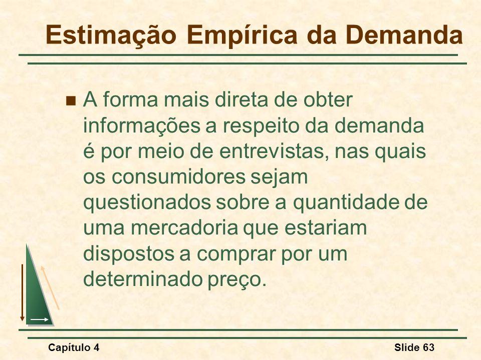 Capítulo 4Slide 63 Estimação Empírica da Demanda A forma mais direta de obter informações a respeito da demanda é por meio de entrevistas, nas quais o