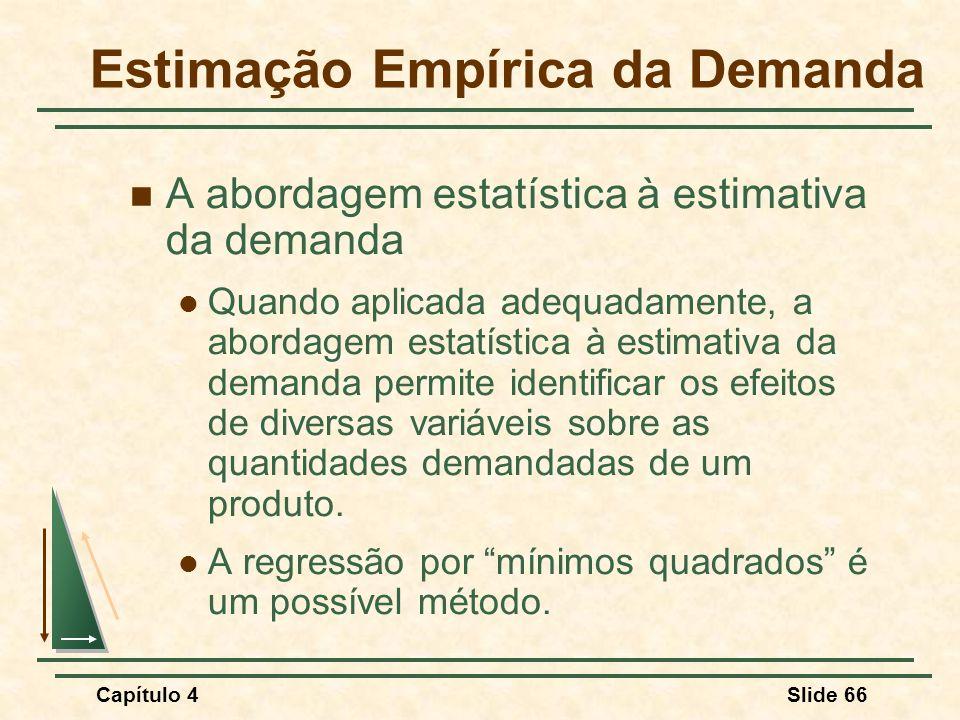 Capítulo 4Slide 66 A abordagem estatística à estimativa da demanda Quando aplicada adequadamente, a abordagem estatística à estimativa da demanda perm