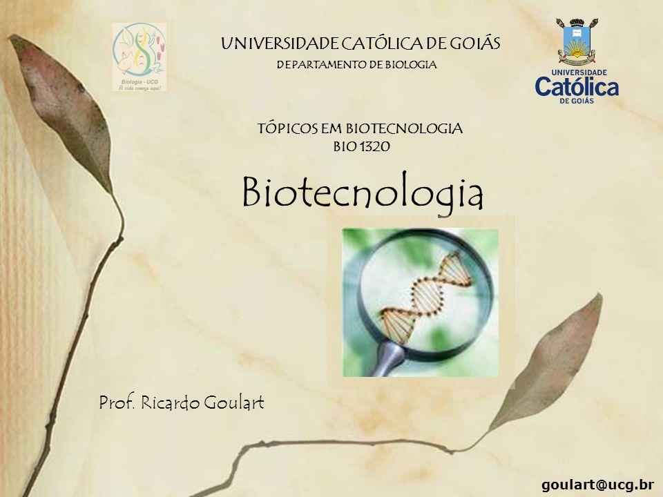 UNIVERSIDADE CATÓLICA DE GOIÁS Biotecnologia Prof. Ricardo Goulart DEPARTAMENTO DE BIOLOGIA TÓPICOS EM BIOTECNOLOGIA BIO 1320 goulart@ucg.br
