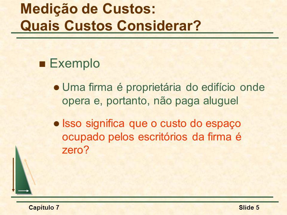 Capítulo 7Slide 5 Exemplo Uma firma é proprietária do edifício onde opera e, portanto, não paga aluguel Isso significa que o custo do espaço ocupado pelos escritórios da firma é zero.