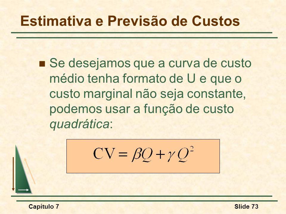 Capítulo 7Slide 73 Se desejamos que a curva de custo médio tenha formato de U e que o custo marginal não seja constante, podemos usar a função de custo quadrática: Estimativa e Previsão de Custos