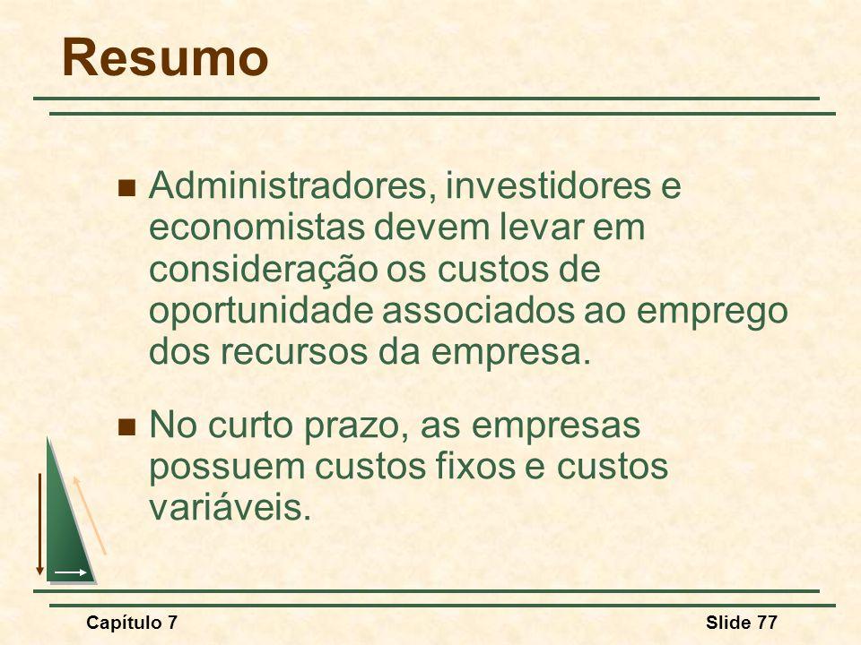 Capítulo 7Slide 77 Resumo Administradores, investidores e economistas devem levar em consideração os custos de oportunidade associados ao emprego dos recursos da empresa.
