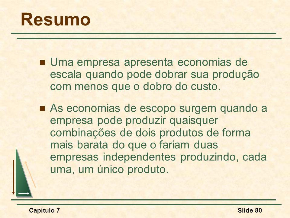 Capítulo 7Slide 80 Resumo Uma empresa apresenta economias de escala quando pode dobrar sua produção com menos que o dobro do custo.