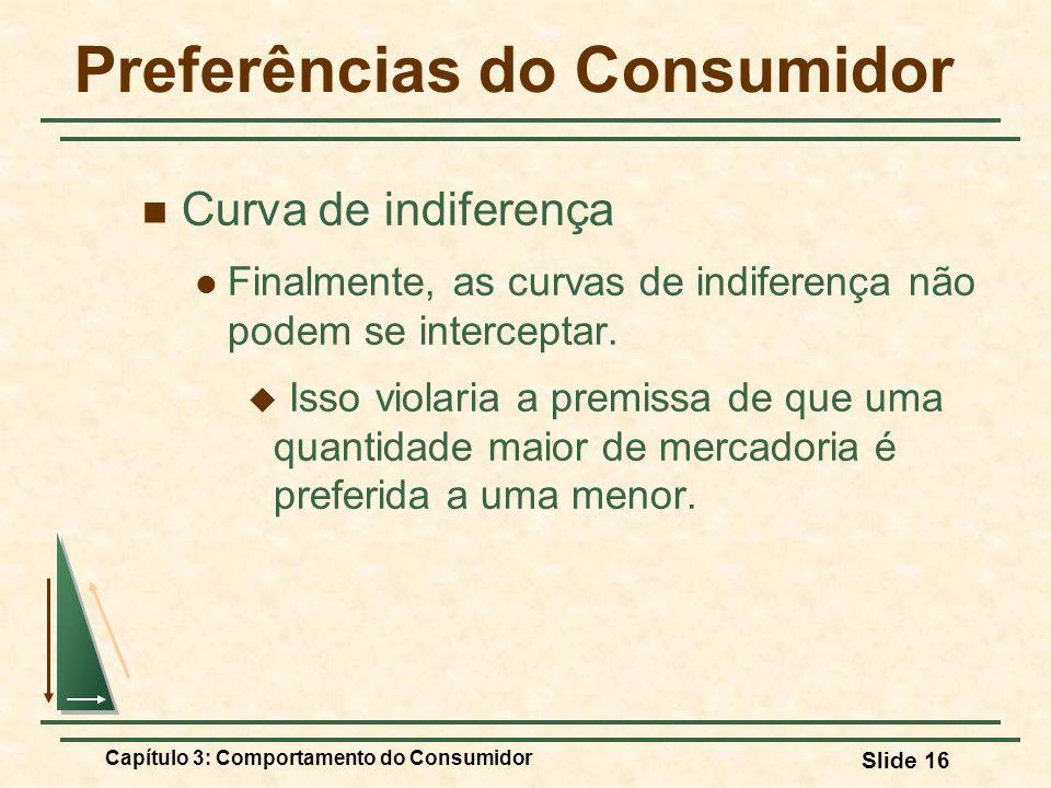Capítulo 3: Comportamento do Consumidor Slide 16 Preferências do Consumidor Curva de indiferença Finalmente, as curvas de indiferença não podem se int