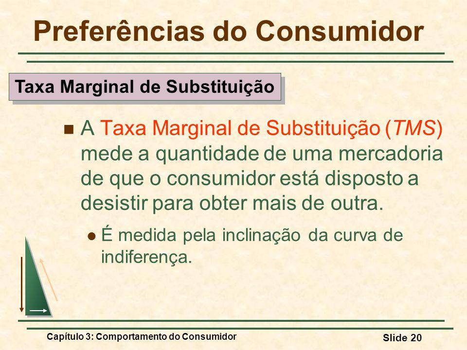 Capítulo 3: Comportamento do Consumidor Slide 20 Preferências do Consumidor A Taxa Marginal de Substituição (TMS) mede a quantidade de uma mercadoria