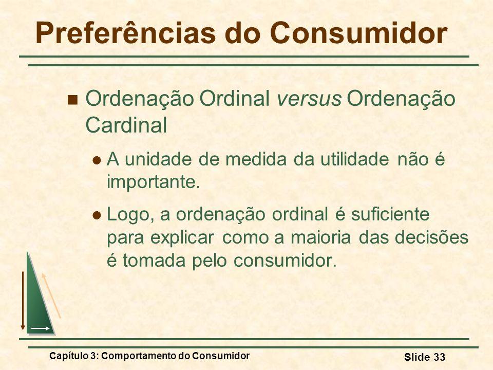 Capítulo 3: Comportamento do Consumidor Slide 33 Preferências do Consumidor Ordenação Ordinal versus Ordenação Cardinal A unidade de medida da utilida