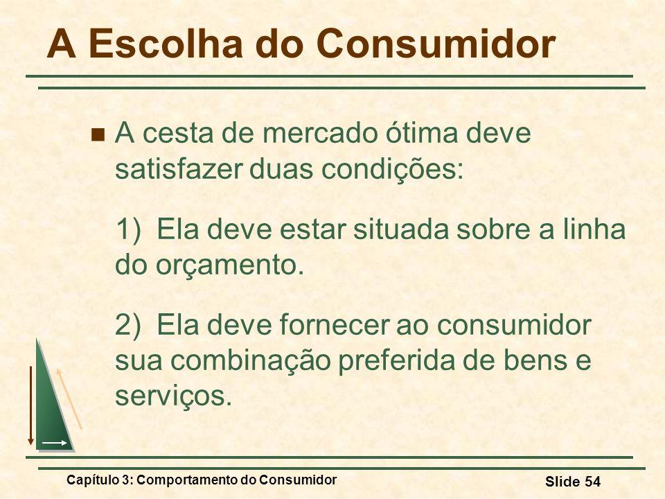 Capítulo 3: Comportamento do Consumidor Slide 54 A Escolha do Consumidor A cesta de mercado ótima deve satisfazer duas condições: 1) Ela deve estar si