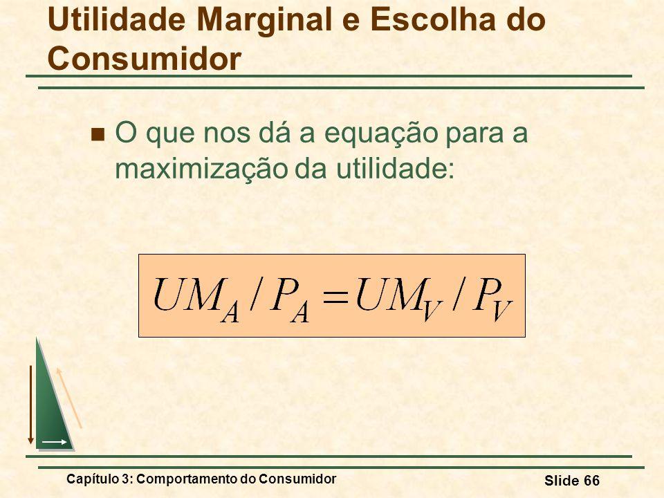Capítulo 3: Comportamento do Consumidor Slide 66 O que nos dá a equação para a maximização da utilidade: Utilidade Marginal e Escolha do Consumidor