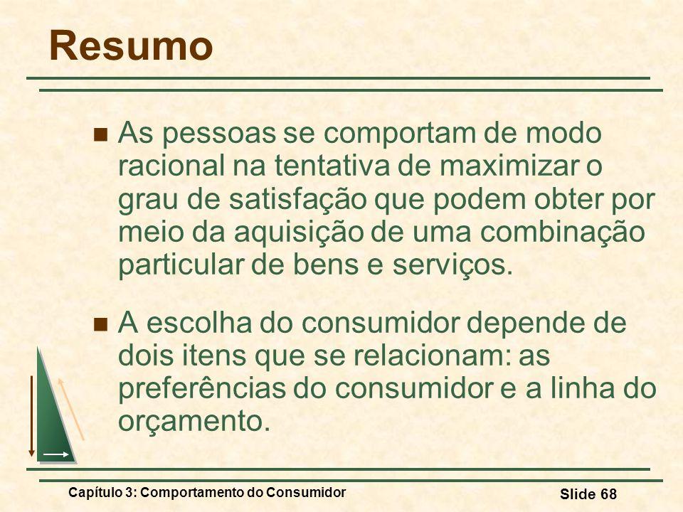 Capítulo 3: Comportamento do Consumidor Slide 68 Resumo As pessoas se comportam de modo racional na tentativa de maximizar o grau de satisfação que po