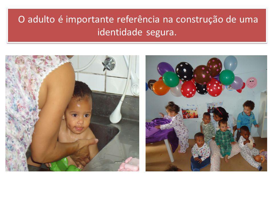 O adulto é importante referência na construção de uma identidade segura.