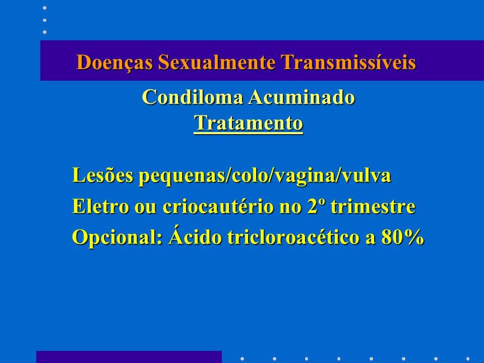 Lesões pequenas/colo/vagina/vulva Eletro ou criocautério no 2º trimestre Opcional: Ácido tricloroacético a 80% Condiloma Acuminado Tratamento Doenças