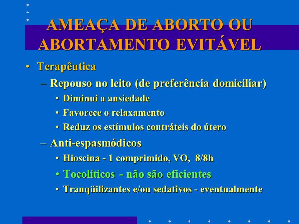 AMEAÇA DE ABORTO OU ABORTAMENTO EVITÁVEL TerapêuticaTerapêutica –Repouso no leito (de preferência domiciliar) Diminui a ansiedadeDiminui a ansiedade Favorece o relaxamentoFavorece o relaxamento Reduz os estímulos contráteis do úteroReduz os estímulos contráteis do útero –Anti-espasmódicos Hioscina - 1 comprimido, VO, 8/8hHioscina - 1 comprimido, VO, 8/8h Tocolíticos - não são eficientesTocolíticos - não são eficientes Tranqüilizantes e/ou sedativos - eventualmenteTranqüilizantes e/ou sedativos - eventualmente