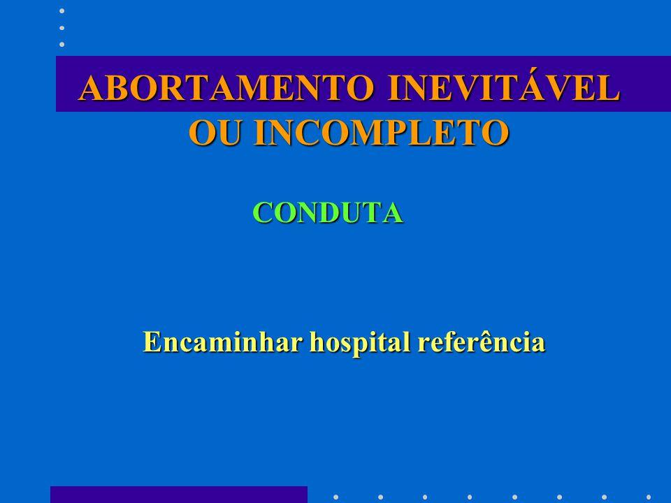 ABORTAMENTO INEVITÁVEL OU INCOMPLETO CONDUTA Encaminhar hospital referência