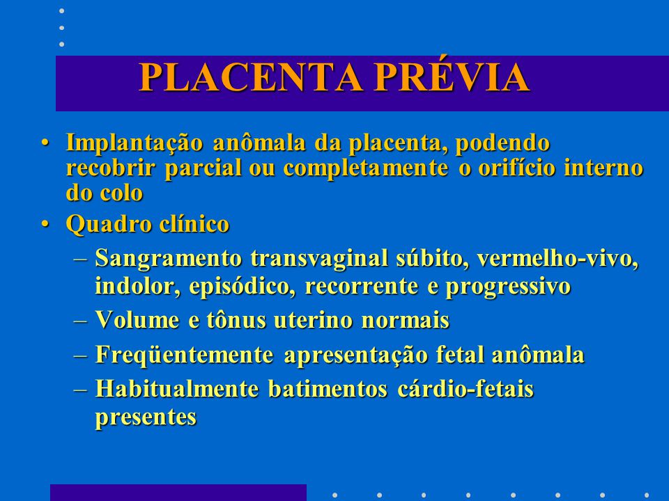 PLACENTA PRÉVIA Implantação anômala da placenta, podendo recobrir parcial ou completamente o orifício interno do coloImplantação anômala da placenta, podendo recobrir parcial ou completamente o orifício interno do colo Quadro clínicoQuadro clínico –Sangramento transvaginal súbito, vermelho-vivo, indolor, episódico, recorrente e progressivo –Volume e tônus uterino normais –Freqüentemente apresentação fetal anômala –Habitualmente batimentos cárdio-fetais presentes