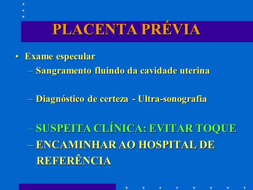 PLACENTA PRÉVIA Exame especularExame especular –Sangramento fluindo da cavidade uterina –Diagnóstico de certeza - Ultra-sonografia –SUSPEITA CLÍNICA: EVITAR TOQUE –ENCAMINHAR AO HOSPITAL DE REFERÊNCIA REFERÊNCIA