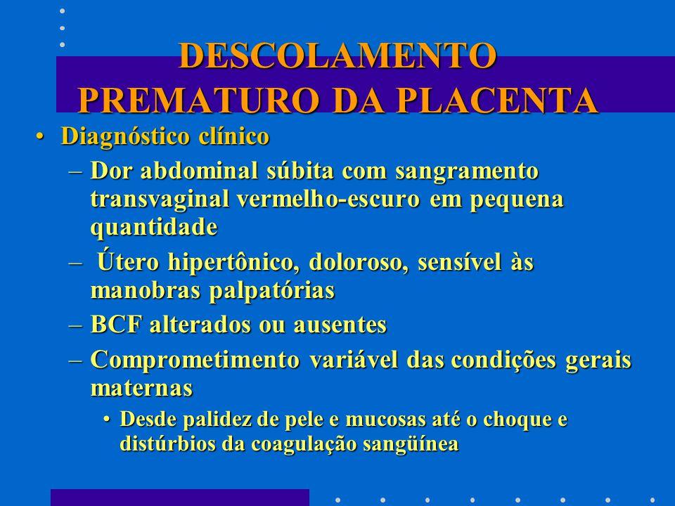 DESCOLAMENTO PREMATURO DA PLACENTA Diagnóstico clínicoDiagnóstico clínico –Dor abdominal súbita com sangramento transvaginal vermelho-escuro em pequena quantidade – Útero hipertônico, doloroso, sensível às manobras palpatórias –BCF alterados ou ausentes –Comprometimento variável das condições gerais maternas Desde palidez de pele e mucosas até o choque e distúrbios da coagulação sangüíneaDesde palidez de pele e mucosas até o choque e distúrbios da coagulação sangüínea
