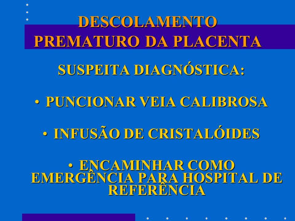DESCOLAMENTO PREMATURO DA PLACENTA SUSPEITA DIAGNÓSTICA: PUNCIONAR VEIA CALIBROSAPUNCIONAR VEIA CALIBROSA INFUSÃO DE CRISTALÓIDESINFUSÃO DE CRISTALÓIDES ENCAMINHAR COMO EMERGÊNCIA PARA HOSPITAL DE REFERÊNCIAENCAMINHAR COMO EMERGÊNCIA PARA HOSPITAL DE REFERÊNCIA
