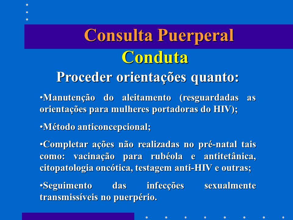 Consulta Puerperal Conduta Proceder orientações quanto: Manutenção do aleitamento (resguardadas as orientações para mulheres portadoras do HIV);Manute