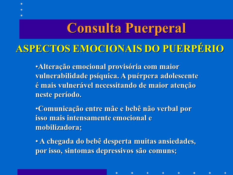 Consulta Puerperal ASPECTOS EMOCIONAIS DO PUERPÉRIO Alteração emocional provisória com maior vulnerabilidade psíquica. A puérpera adolescente é mais v