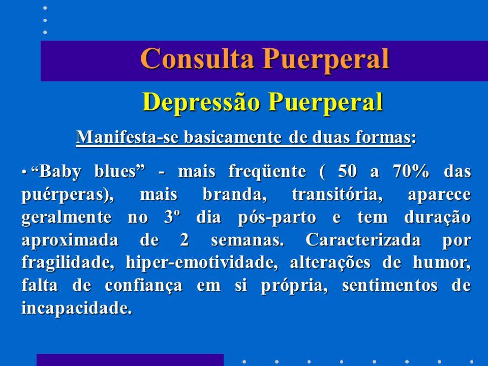 Consulta Puerperal Depressão Puerperal Manifesta-se basicamente de duas formas: Baby blues - mais freqüente ( 50 a 70% das puérperas), mais branda, transitória, aparece geralmente no 3º dia pós-parto e tem duração aproximada de 2 semanas.