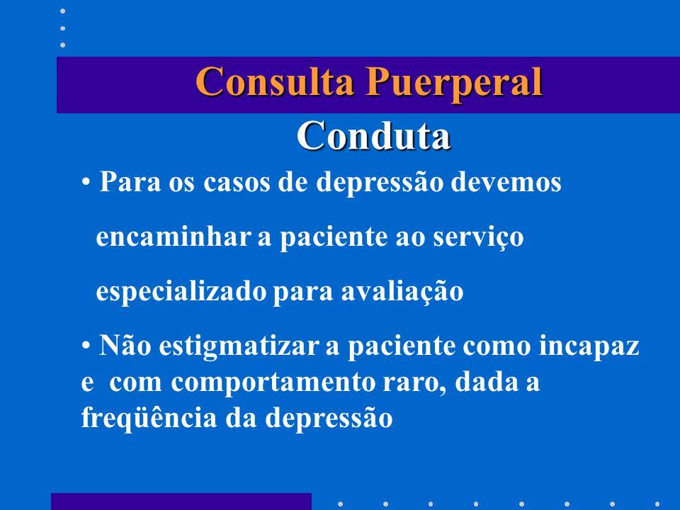 Consulta Puerperal Conduta Para os casos de depressão devemos encaminhar a paciente ao serviço especializado para avaliação Não estigmatizar a paciente como incapaz e com comportamento raro, dada a freqüência da depressão