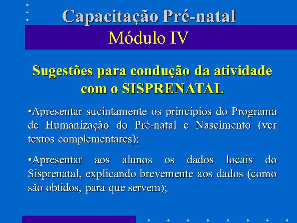 Capacitação Pré-natal Capacitação Pré-natal Módulo IV Sugestões para condução da atividade com o SISPRENATAL Apresentar sucintamente os princípios do