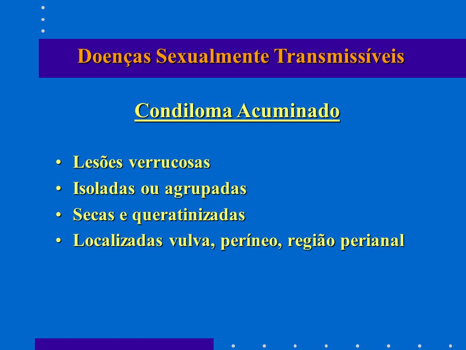 Lesões verrucosasLesões verrucosas Isoladas ou agrupadasIsoladas ou agrupadas Secas e queratinizadasSecas e queratinizadas Localizadas vulva, períneo, região perianalLocalizadas vulva, períneo, região perianal Condiloma Acuminado Doenças Sexualmente Transmissíveis